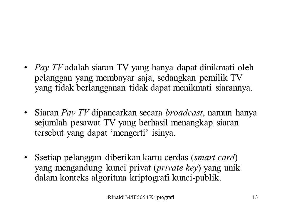 Rinaldi M/IF5054 Kriptografi13 Pay TV adalah siaran TV yang hanya dapat dinikmati oleh pelanggan yang membayar saja, sedangkan pemilik TV yang tidak berlangganan tidak dapat menikmati siarannya.