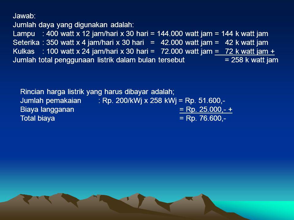 Jawab: Jumlah daya yang digunakan adalah: Lampu: 400 watt x 12 jam/hari x 30 hari = 144.000 watt jam = 144 k watt jam Seterika: 350 watt x 4 jam/hari