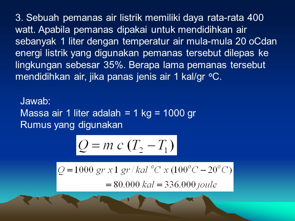3. Sebuah pemanas air listrik memiliki daya rata-rata 400 watt. Apabila pemanas dipakai untuk mendidihkan air sebanyak 1 liter dengan temperatur air m