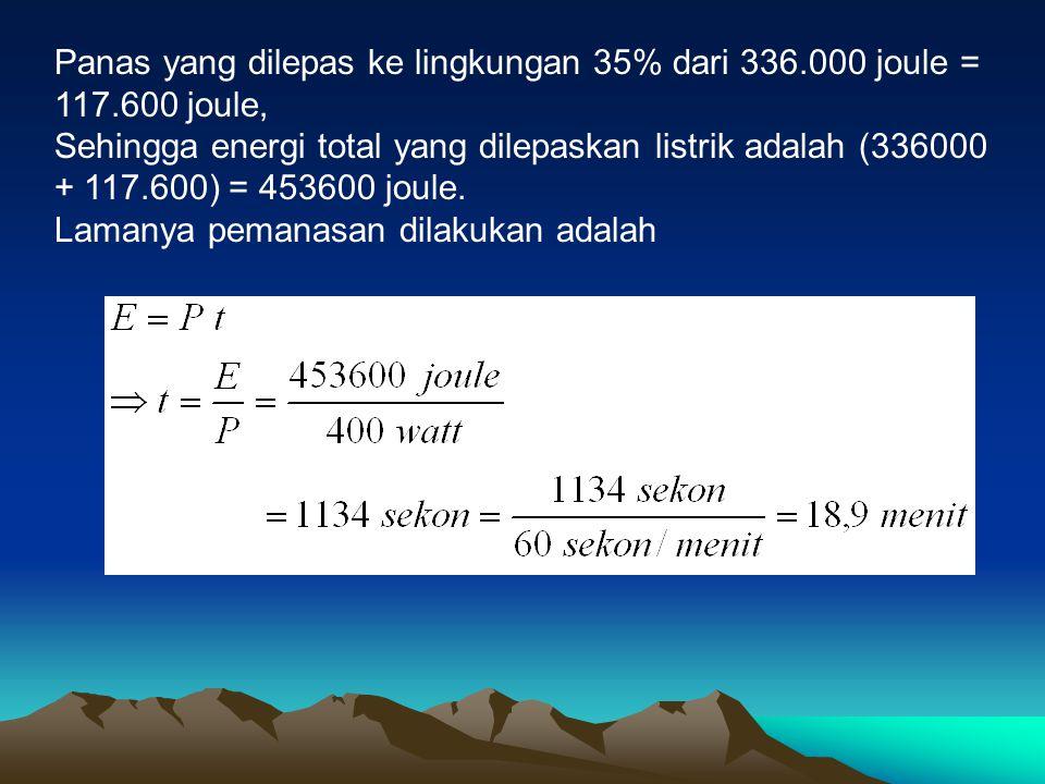 Panas yang dilepas ke lingkungan 35% dari 336.000 joule = 117.600 joule, Sehingga energi total yang dilepaskan listrik adalah (336000 + 117.600) = 453