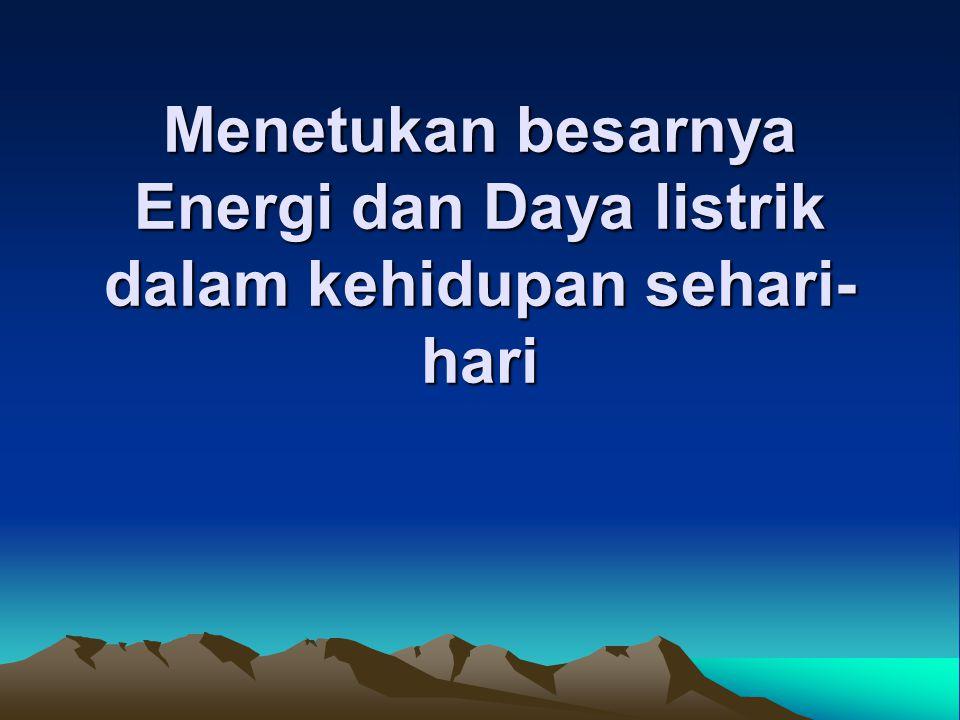 Menetukan besarnya Energi dan Daya listrik dalam kehidupan sehari- hari