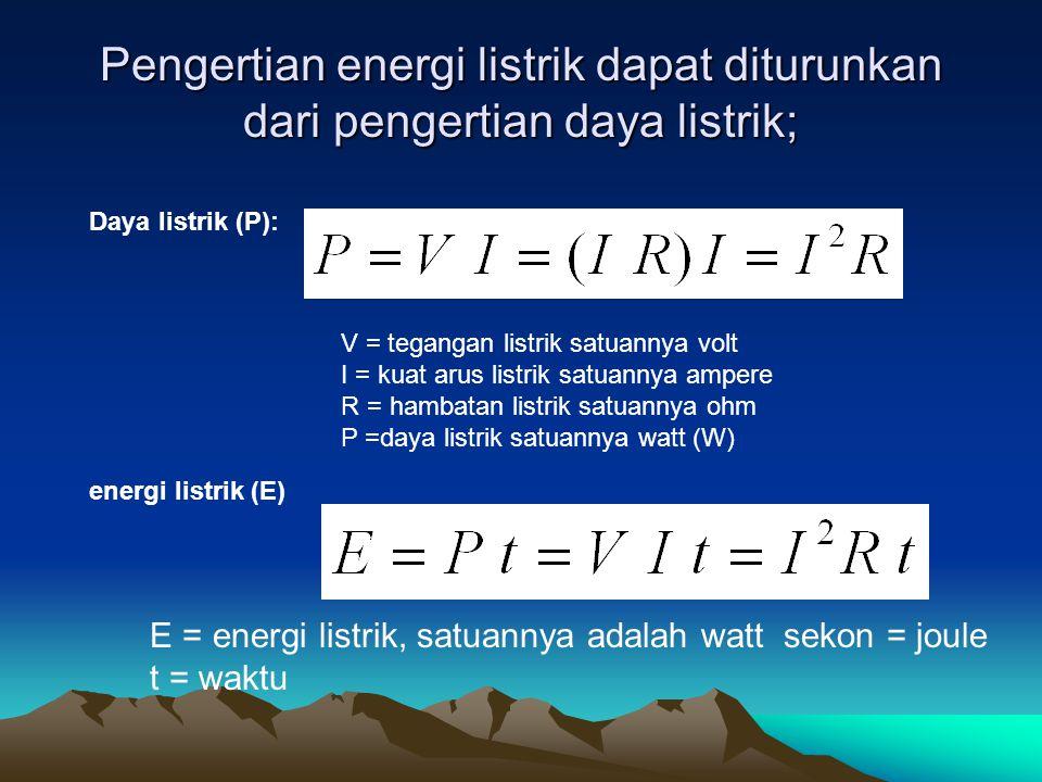 Pengertian energi listrik dapat diturunkan dari pengertian daya listrik; Daya listrik (P): V = tegangan listrik satuannya volt I = kuat arus listrik s
