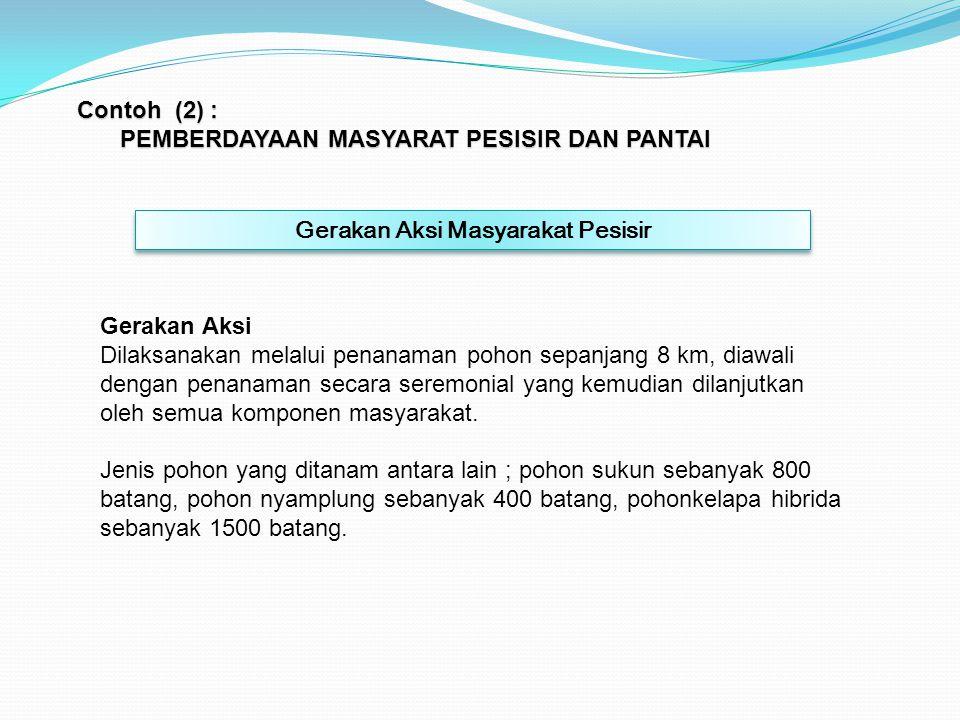 Contoh (2) : PEMBERDAYAAN MASYARAT PESISIR DAN PANTAI Gerakan Aksi Masyarakat Pesisir Gerakan Aksi Dilaksanakan melalui penanaman pohon sepanjang 8 km