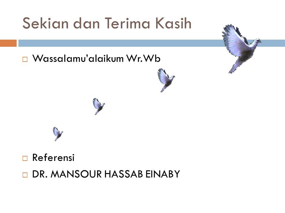 Sekian dan Terima Kasih  Wassalamu'alaikum Wr.Wb  Referensi  DR. MANSOUR HASSAB EINABY