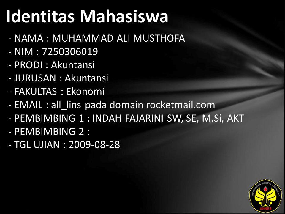 Identitas Mahasiswa - NAMA : MUHAMMAD ALI MUSTHOFA - NIM : 7250306019 - PRODI : Akuntansi - JURUSAN : Akuntansi - FAKULTAS : Ekonomi - EMAIL : all_lins pada domain rocketmail.com - PEMBIMBING 1 : INDAH FAJARINI SW, SE, M.Si, AKT - PEMBIMBING 2 : - TGL UJIAN : 2009-08-28