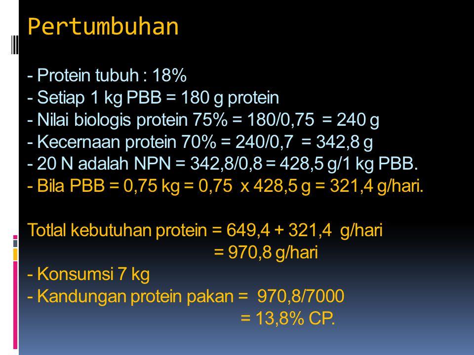Pertumbuhan - Protein tubuh : 18% - Setiap 1 kg PBB = 180 g protein - Nilai biologis protein 75% = 180/0,75 = 240 g - Kecernaan protein 70% = 240/0,7 = 342,8 g - 20 N adalah NPN = 342,8/0,8 = 428,5 g/1 kg PBB.