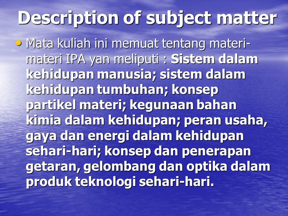 Description of subject matter Mata kuliah ini memuat tentang materi- materi IPA yan meliputi : Sistem dalam kehidupan manusia; sistem dalam kehidupan