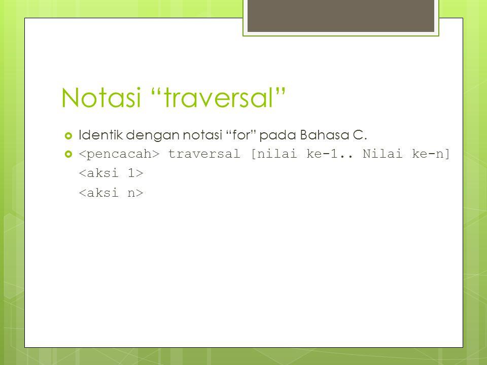 """Notasi """"traversal""""  Identik dengan notasi """"for"""" pada Bahasa C.  traversal [nilai ke-1.. Nilai ke-n]"""