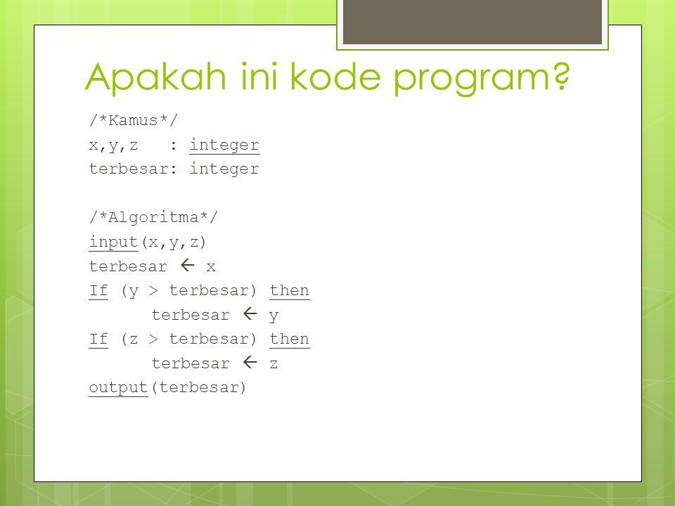 Apakah ini kode program? /*Kamus*/ x,y,z : integer terbesar: integer /*Algoritma*/ input(x,y,z) terbesar  x If (y > terbesar) then terbesar  y If (z