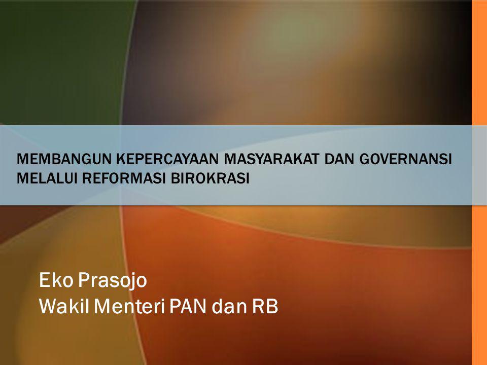 MEMBANGUN KEPERCAYAAN MASYARAKAT DAN GOVERNANSI MELALUI REFORMASI BIROKRASI Eko Prasojo Wakil Menteri PAN dan RB
