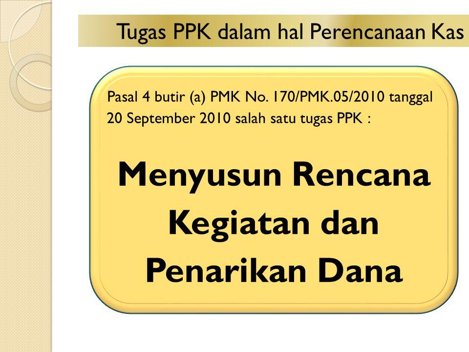 Pasal 4 butir (a) PMK No. 170/PMK.05/2010 tanggal 20 September 2010 salah satu tugas PPK : Menyusun Rencana Kegiatan dan Penarikan Dana Tugas PPK dala