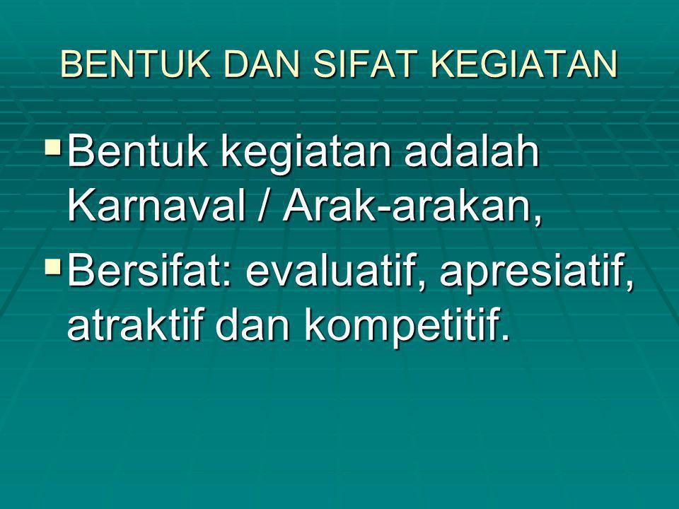 BENTUK DAN SIFAT KEGIATAN  Bentuk kegiatan adalah Karnaval / Arak-arakan,  Bersifat: evaluatif, apresiatif, atraktif dan kompetitif.