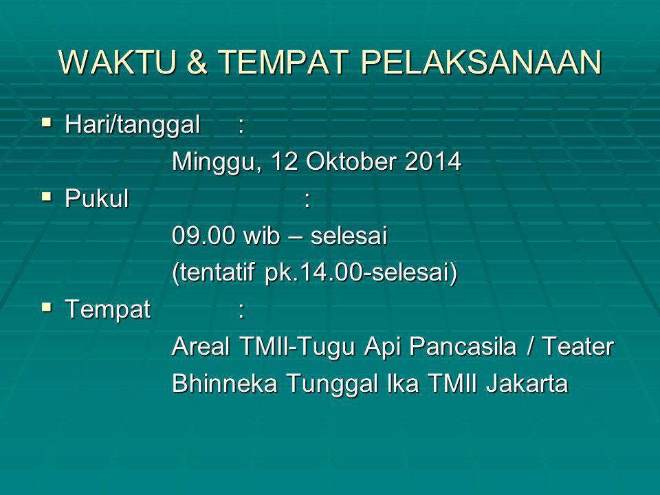 WAKTU & TEMPAT PELAKSANAAN  Hari/tanggal: Minggu, 12 Oktober 2014  Pukul: 09.00 wib – selesai (tentatif pk.14.00-selesai)  Tempat: Areal TMII-Tugu