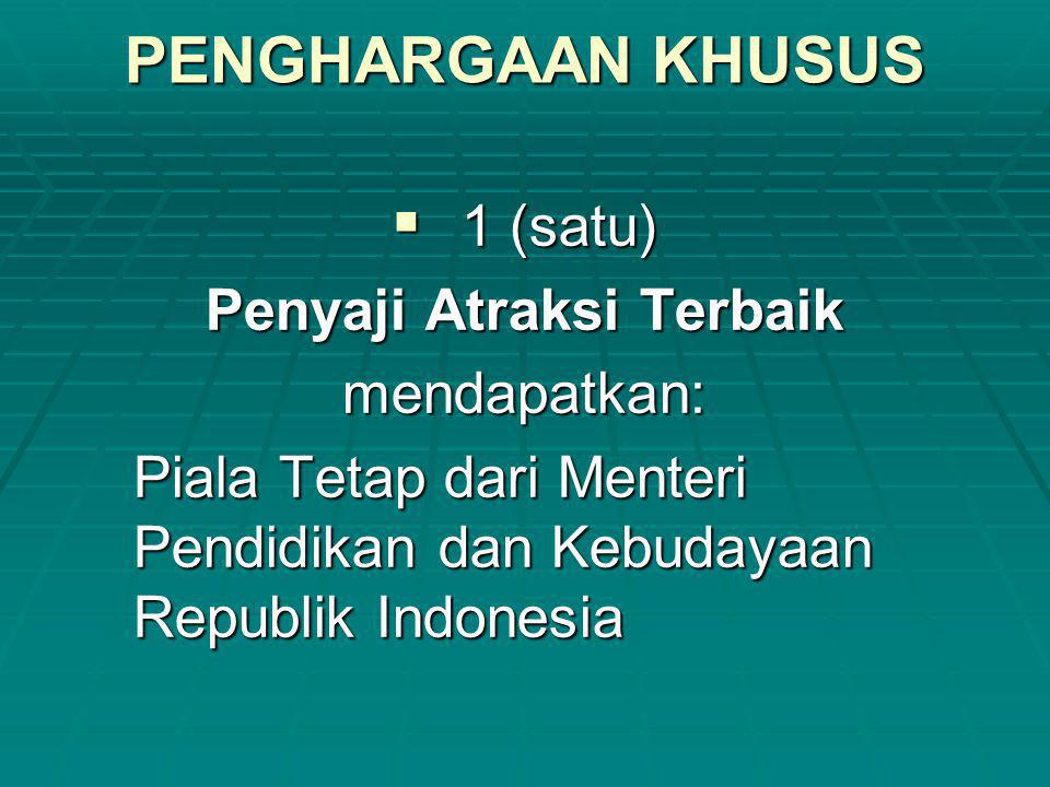PENGHARGAAN KHUSUS  1 (satu) Penyaji Atraksi Terbaik mendapatkan: Piala Tetap dari Menteri Pendidikan dan Kebudayaan Republik Indonesia