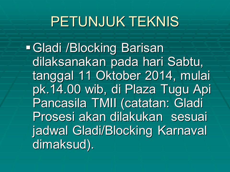 PETUNJUK TEKNIS  Gladi /Blocking Barisan dilaksanakan pada hari Sabtu, tanggal 11 Oktober 2014, mulai pk.14.00 wib, di Plaza Tugu Api Pancasila TMII