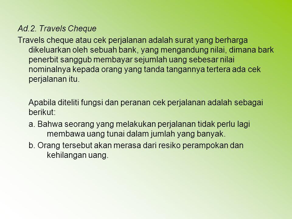 Ad.2. Travels Cheque Travels cheque atau cek perjalanan adalah surat yang berharga dikeluarkan oleh sebuah bank, yang mengandung nilai, dimana bark pe