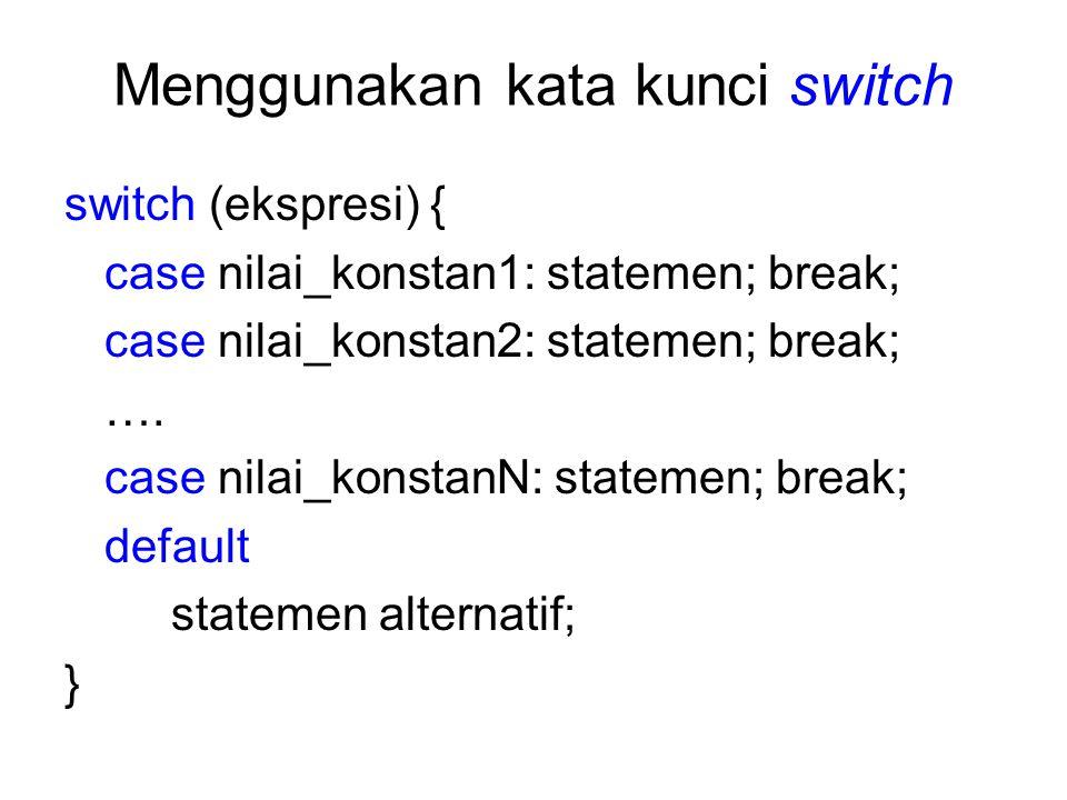 Menggunakan kata kunci switch switch (ekspresi) { case nilai_konstan1: statemen; break; case nilai_konstan2: statemen; break; …. case nilai_konstanN: