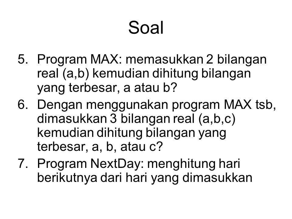 Soal 5.Program MAX: memasukkan 2 bilangan real (a,b) kemudian dihitung bilangan yang terbesar, a atau b? 6.Dengan menggunakan program MAX tsb, dimasuk