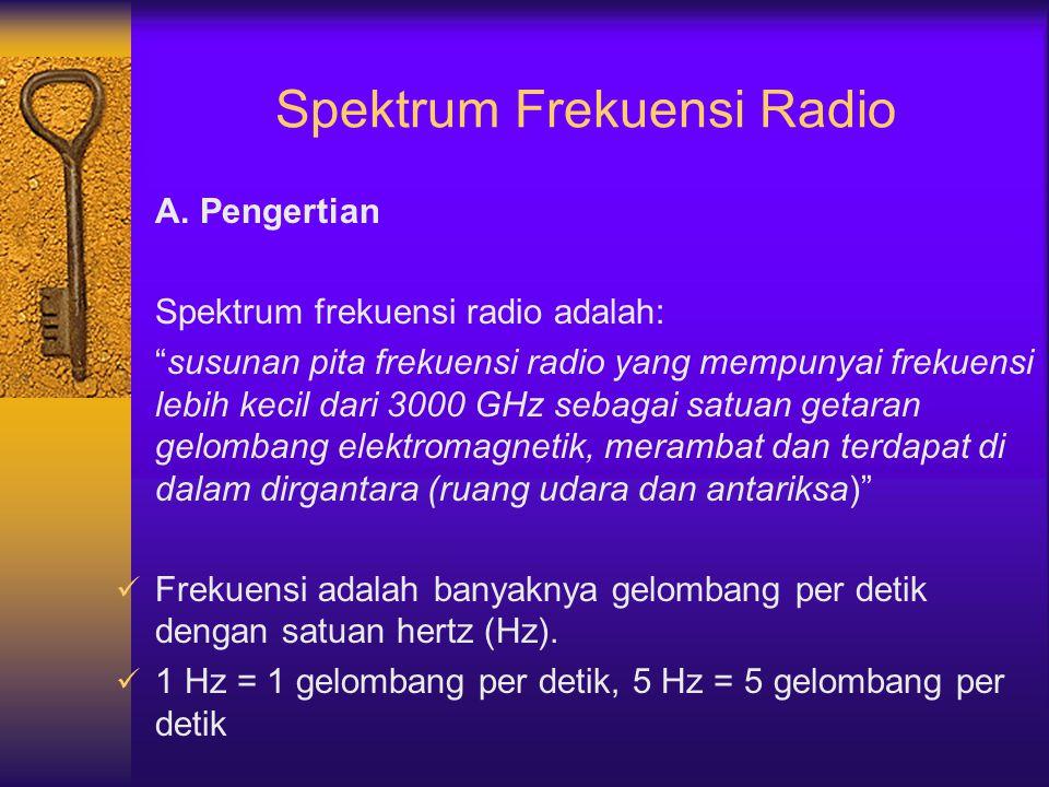 "Spektrum Frekuensi Radio A. Pengertian Spektrum frekuensi radio adalah: ""susunan pita frekuensi radio yang mempunyai frekuensi lebih kecil dari 3000 G"