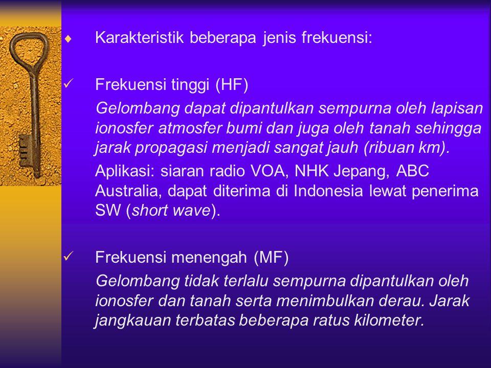  Karakteristik beberapa jenis frekuensi: Frekuensi tinggi (HF) Gelombang dapat dipantulkan sempurna oleh lapisan ionosfer atmosfer bumi dan juga oleh