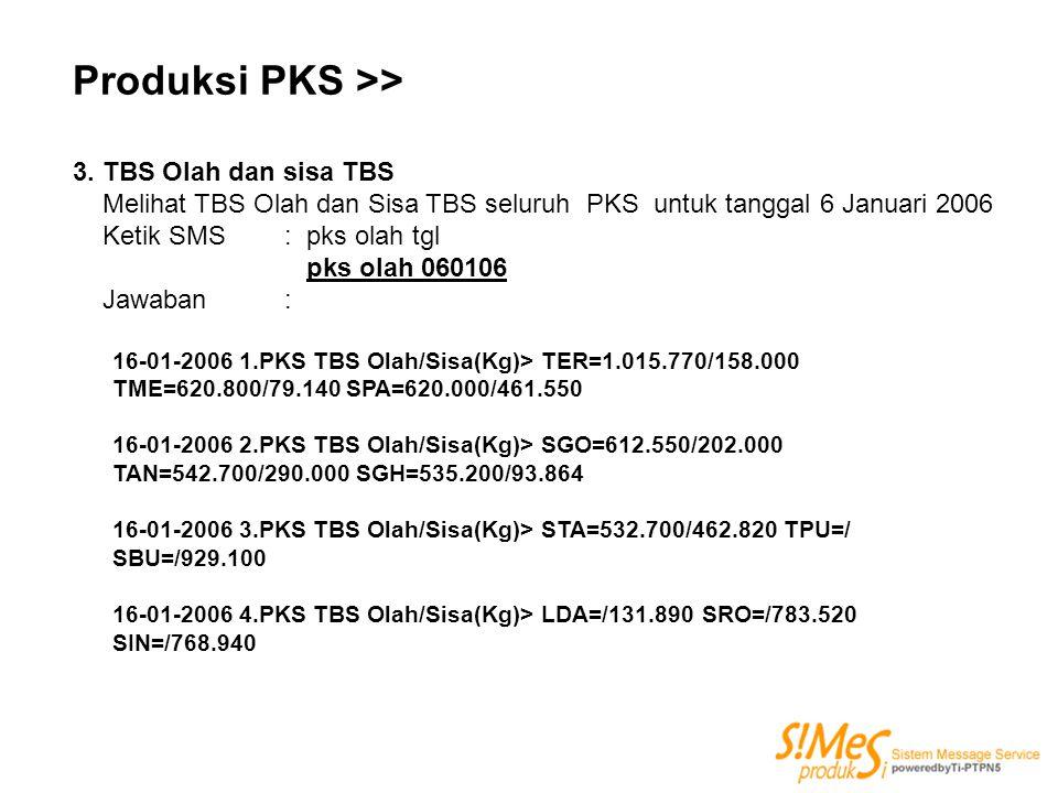 Produksi PKS >> 3. TBS Olah dan sisa TBS Melihat TBS Olah dan Sisa TBS seluruh PKS untuk tanggal 6 Januari 2006 Ketik SMS : pks olah tgl pks olah 0601