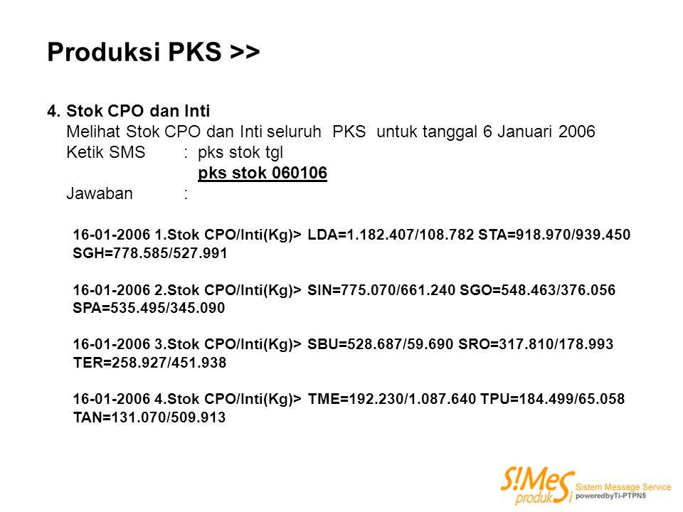 Produksi PKS >> 4. Stok CPO dan Inti Melihat Stok CPO dan Inti seluruh PKS untuk tanggal 6 Januari 2006 Ketik SMS: pks stok tgl pks stok 060106 Jawaba