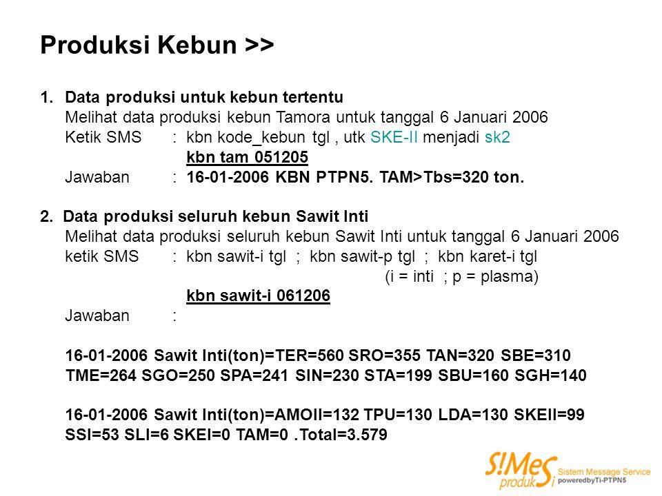Produksi Kebun >> 1.Data produksi untuk kebun tertentu Melihat data produksi kebun Tamora untuk tanggal 6 Januari 2006 Ketik SMS : kbn kode_kebun tgl,
