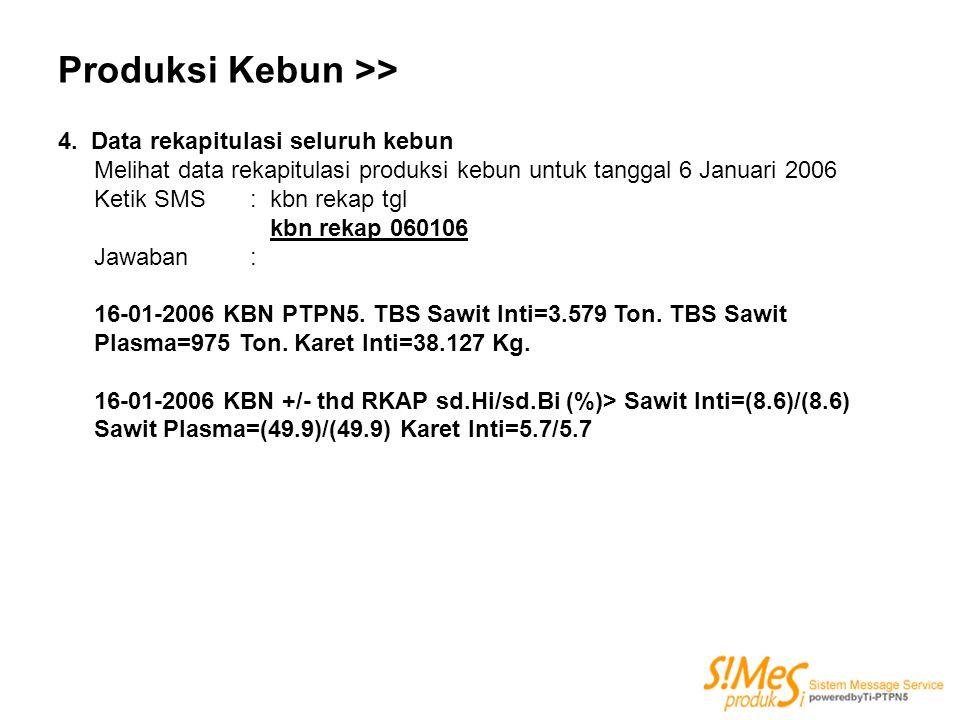 Produksi Kebun >> 4. Data rekapitulasi seluruh kebun Melihat data rekapitulasi produksi kebun untuk tanggal 6 Januari 2006 Ketik SMS : kbn rekap tgl k