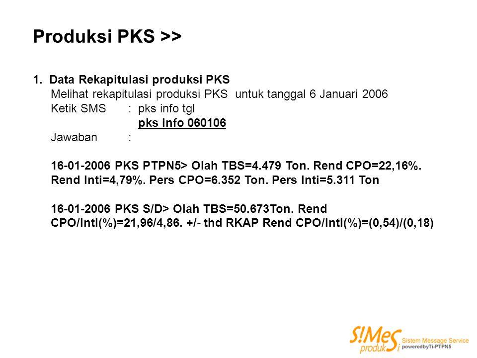 Produksi PKS >> 1. Data Rekapitulasi produksi PKS Melihat rekapitulasi produksi PKS untuk tanggal 6 Januari 2006 Ketik SMS : pks info tgl pks info 060