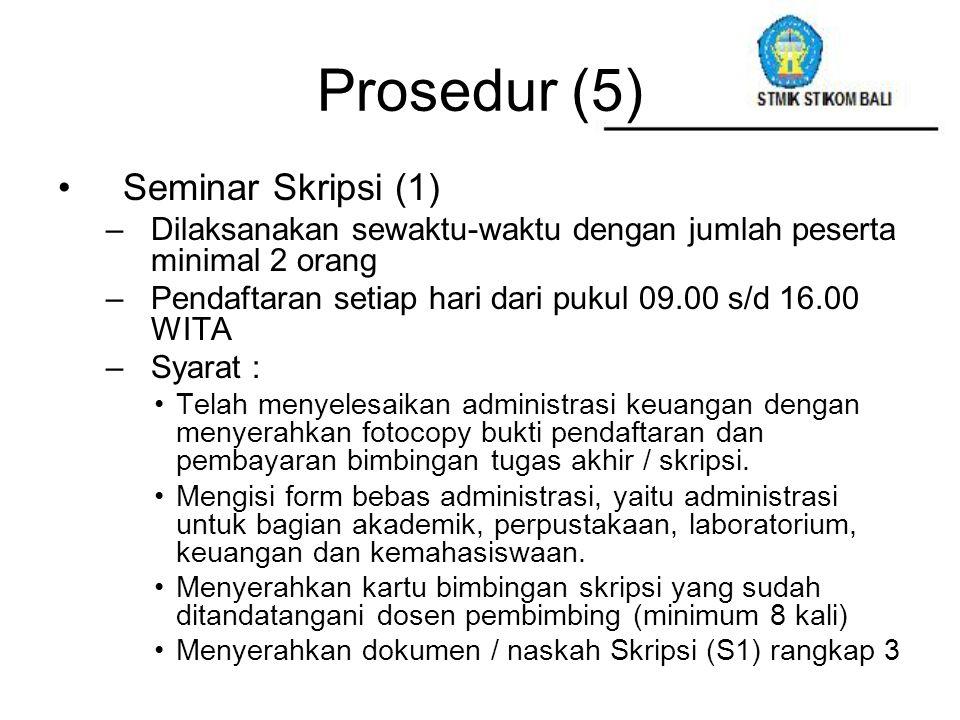 Prosedur (5) Seminar Skripsi (1) –Dilaksanakan sewaktu-waktu dengan jumlah peserta minimal 2 orang –Pendaftaran setiap hari dari pukul 09.00 s/d 16.00
