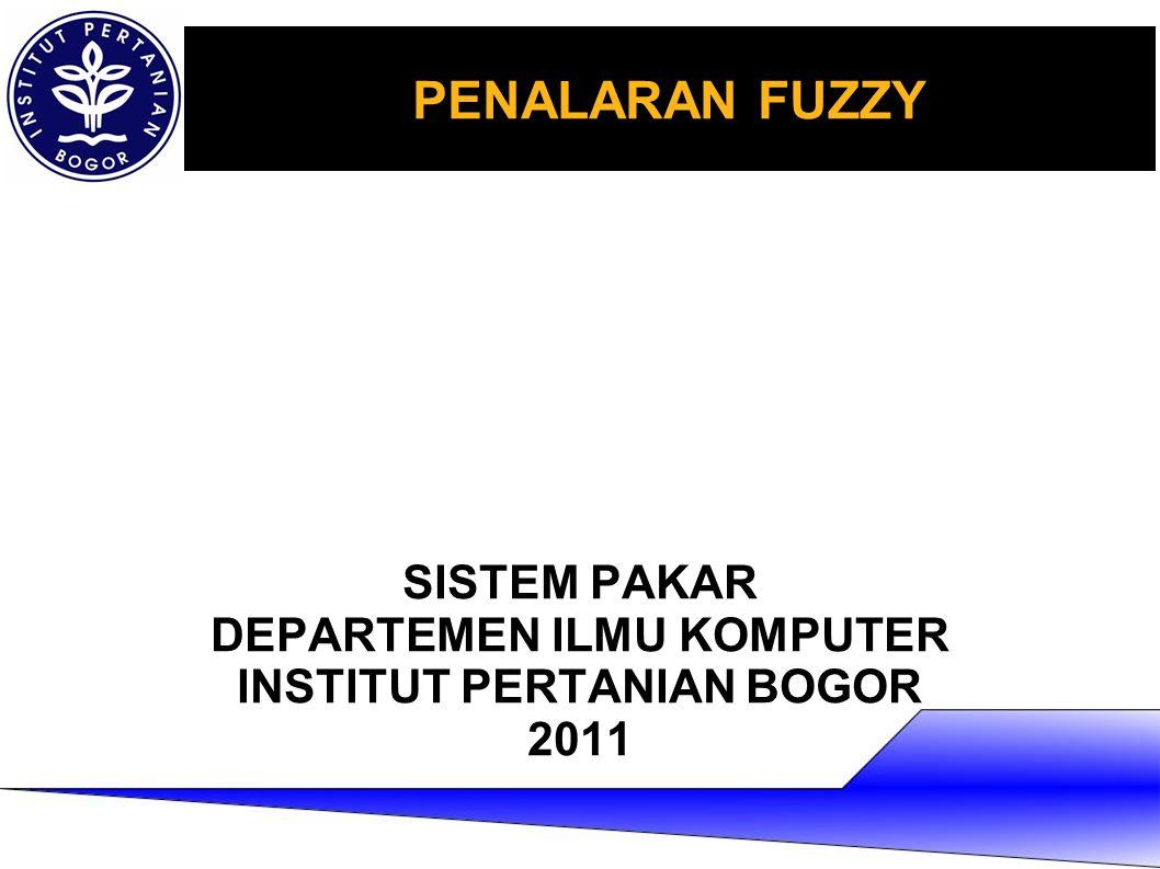 PENALARAN FUZZY SISTEM PAKAR DEPARTEMEN ILMU KOMPUTER INSTITUT PERTANIAN BOGOR 2011