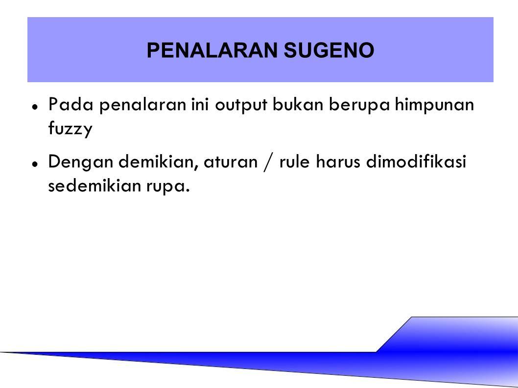 Pada penalaran ini output bukan berupa himpunan fuzzy Dengan demikian, aturan / rule harus dimodifikasi sedemikian rupa. PENALARAN SUGENO