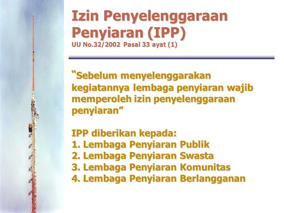 """Izin Penyelenggaraan Penyiaran (IPP) UU No.32/2002 Pasal 33 ayat (1) """" Sebelum menyelenggarakan kegiatannya lembaga penyiaran wajib memperoleh izin pe"""
