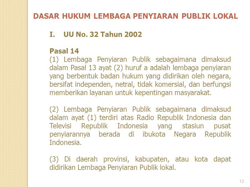 12 DASAR HUKUM LEMBAGA PENYIARAN PUBLIK LOKAL I.UU No. 32 Tahun 2002 Pasal 14 (1) Lembaga Penyiaran Publik sebagaimana dimaksud dalam Pasal 13 ayat (2