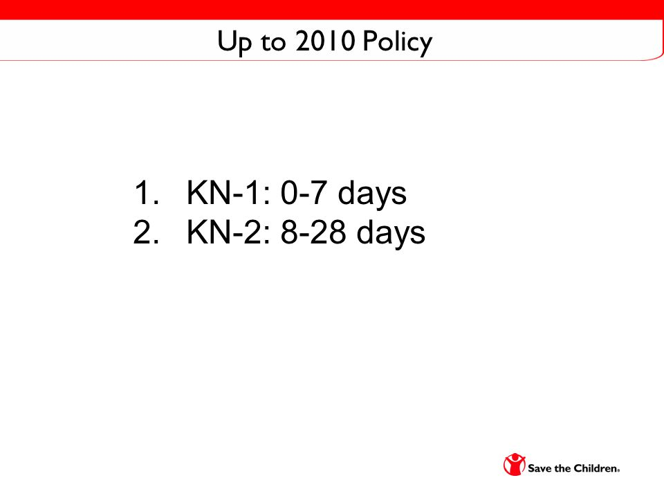Up to 2010 Policy 1. KN-1: 0-7 days 2. KN-2: 8-28 days