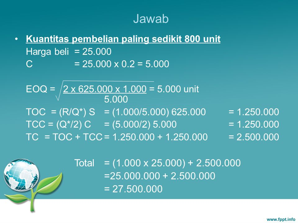 Jawab Kuantitas pembelian paling sedikit 800 unit Harga beli= 25.000 C= 25.000 x 0.2 = 5.000 EOQ = 2 x 625.000 x 1.000 = 5.000 unit 5.000 TOC = (R/Q*)