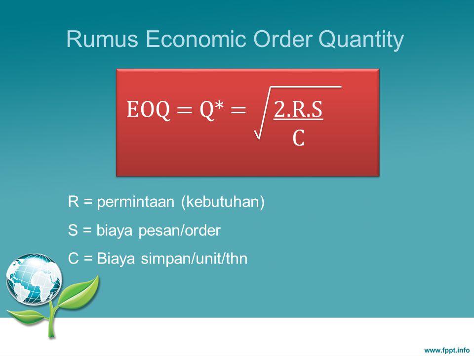 R = permintaan (kebutuhan) S = biaya pesan/order C = Biaya simpan/unit/thn Rumus Economic Order Quantity EOQ = Q* = 2.R.S C EOQ = Q* = 2.R.S C