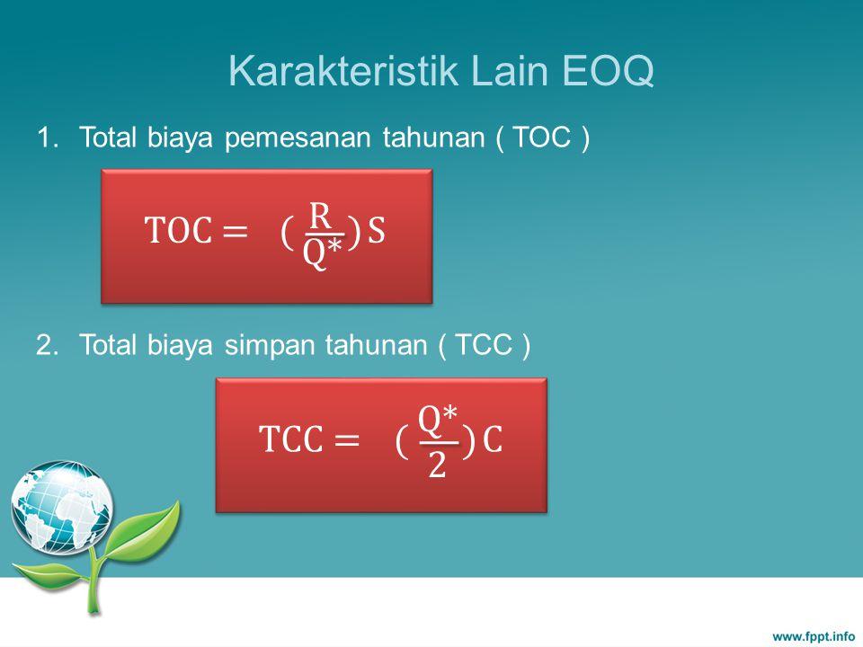 TCC = () Q* 2 C Karakteristik Lain EOQ 1. Total biaya pemesanan tahunan ( TOC ) 2. Total biaya simpan tahunan ( TCC ) TOC = () R Q* S
