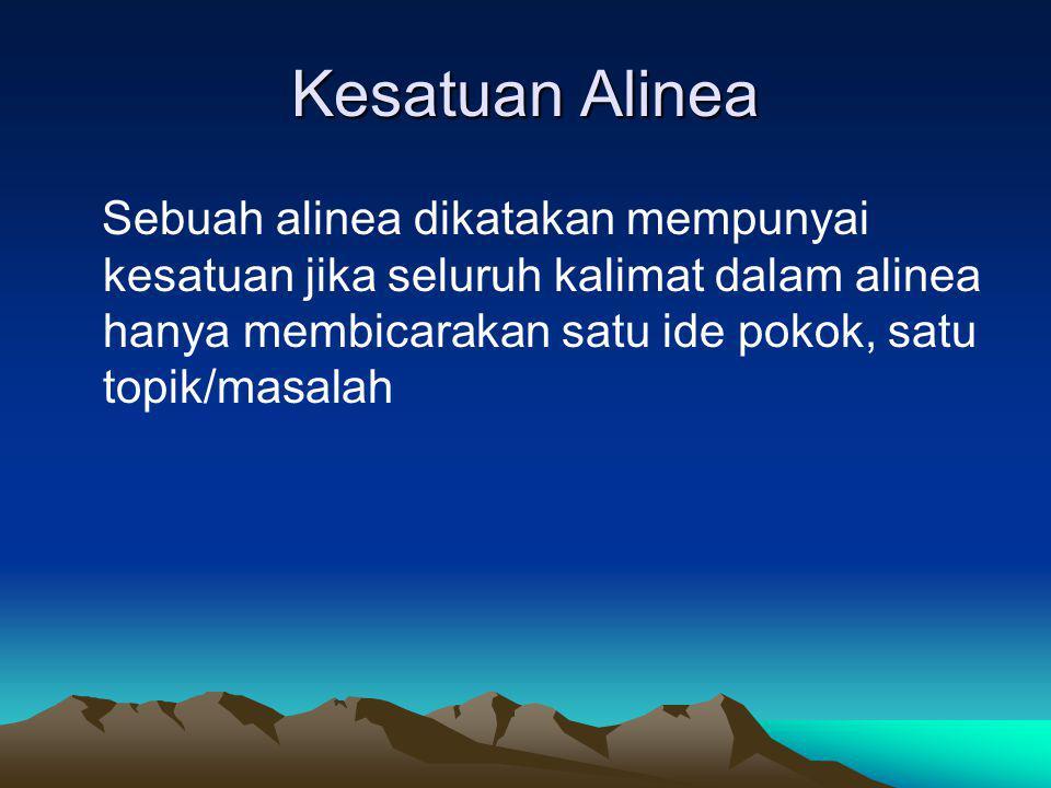 Kesatuan Alinea Sebuah alinea dikatakan mempunyai kesatuan jika seluruh kalimat dalam alinea hanya membicarakan satu ide pokok, satu topik/masalah
