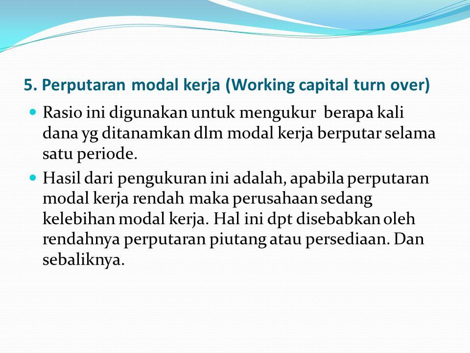 5. Perputaran modal kerja (Working capital turn over) Rasio ini digunakan untuk mengukur berapa kali dana yg ditanamkan dlm modal kerja berputar selam