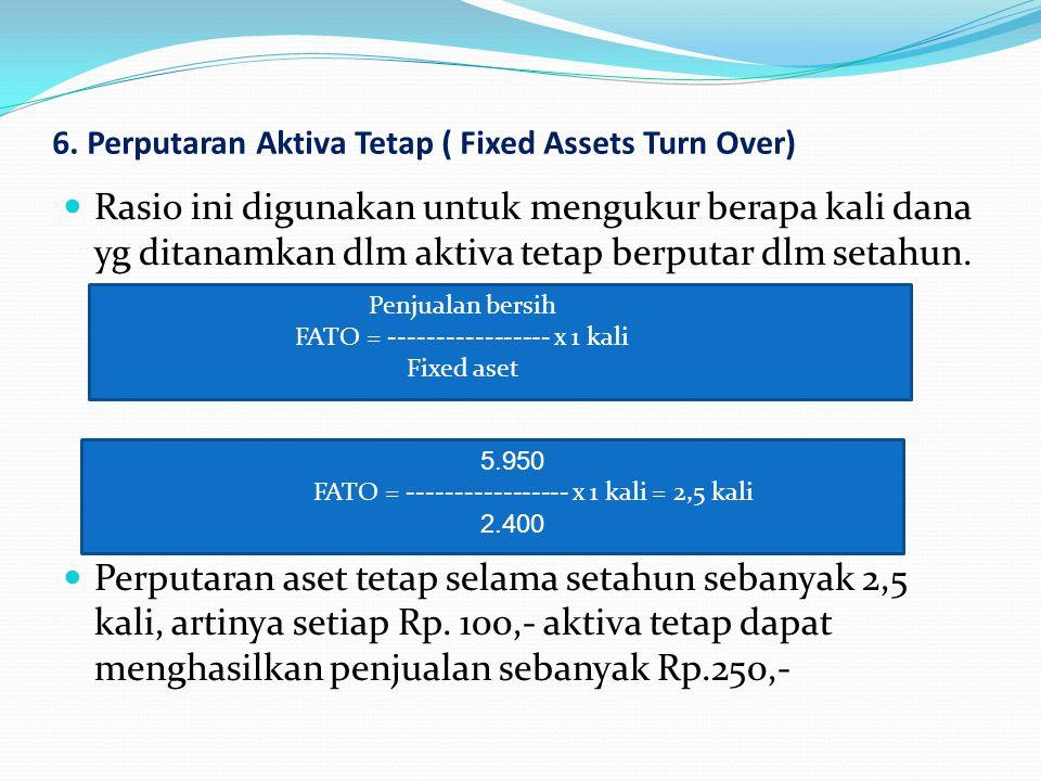 6. Perputaran Aktiva Tetap ( Fixed Assets Turn Over) Rasio ini digunakan untuk mengukur berapa kali dana yg ditanamkan dlm aktiva tetap berputar dlm s