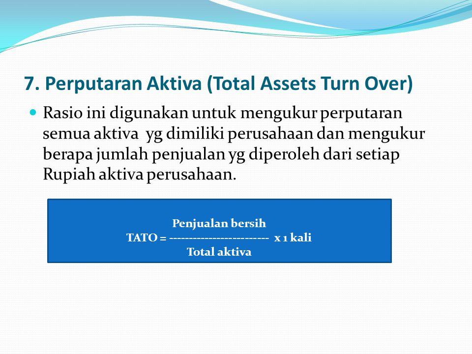 7. Perputaran Aktiva (Total Assets Turn Over) Rasio ini digunakan untuk mengukur perputaran semua aktiva yg dimiliki perusahaan dan mengukur berapa ju