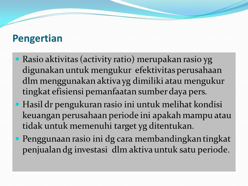 Pengertian Rasio aktivitas (activity ratio) merupakan rasio yg digunakan untuk mengukur efektivitas perusahaan dlm menggunakan aktiva yg dimiliki atau