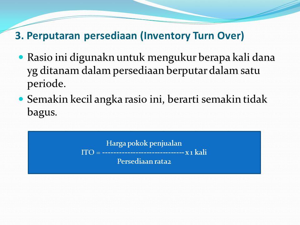 3. Perputaran persediaan (Inventory Turn Over) Rasio ini digunakn untuk mengukur berapa kali dana yg ditanam dalam persediaan berputar dalam satu peri