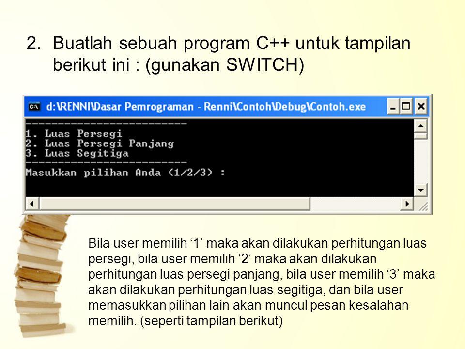 2.Buatlah sebuah program C++ untuk tampilan berikut ini : (gunakan SWITCH) Bila user memilih '1' maka akan dilakukan perhitungan luas persegi, bila user memilih '2' maka akan dilakukan perhitungan luas persegi panjang, bila user memilih '3' maka akan dilakukan perhitungan luas segitiga, dan bila user memasukkan pilihan lain akan muncul pesan kesalahan memilih.