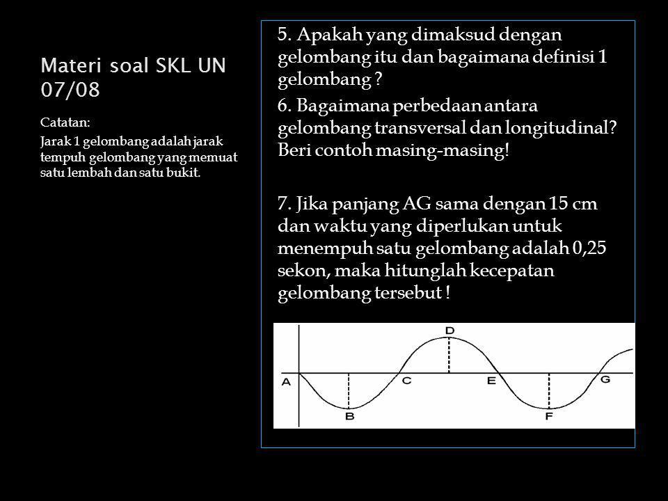 Materi soal SKL UN 07/08 Catatan: Jarak 1 gelombang adalah jarak tempuh gelombang yang memuat satu lembah dan satu bukit.