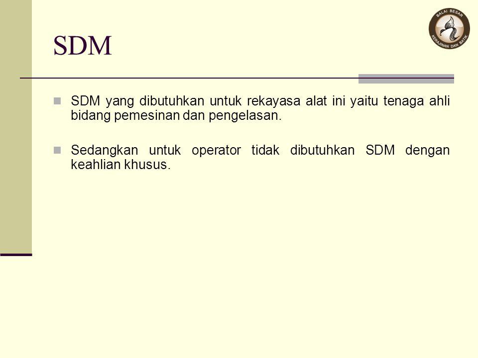 SDM SDM yang dibutuhkan untuk rekayasa alat ini yaitu tenaga ahli bidang pemesinan dan pengelasan. Sedangkan untuk operator tidak dibutuhkan SDM denga