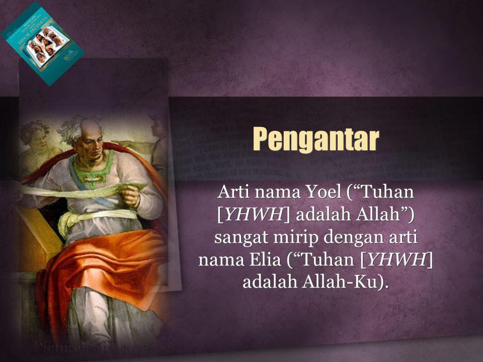 "Arti nama Yoel (""Tuhan [YHWH] adalah Allah"") sangat mirip dengan arti nama Elia (""Tuhan [YHWH] adalah Allah-Ku). Pengantar"