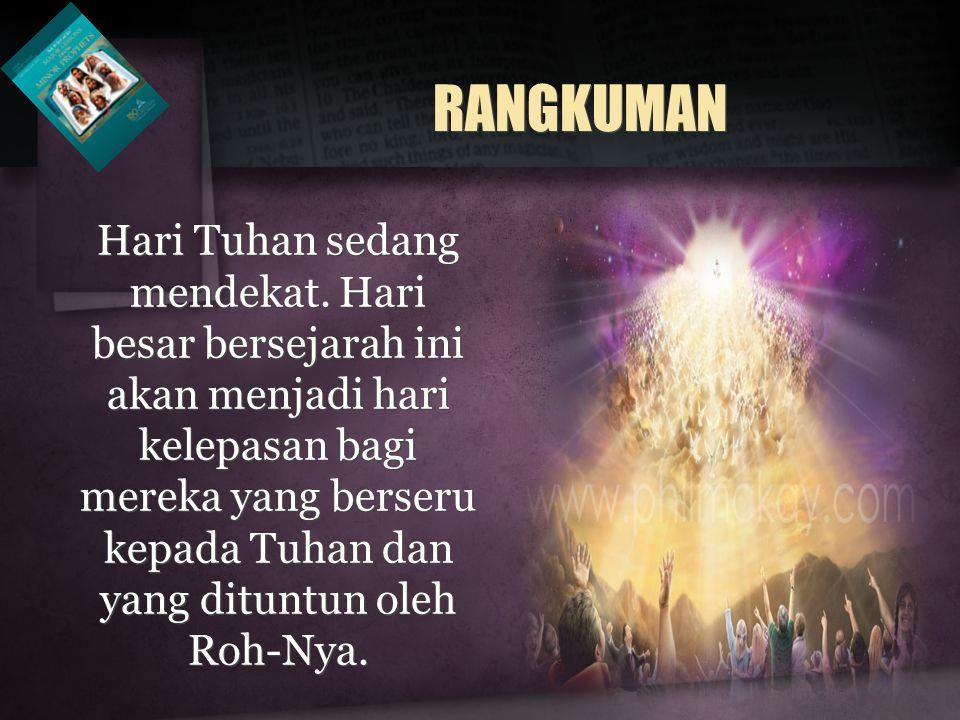 RANGKUMAN Hari Tuhan sedang mendekat. Hari besar bersejarah ini akan menjadi hari kelepasan bagi mereka yang berseru kepada Tuhan dan yang dituntun ol