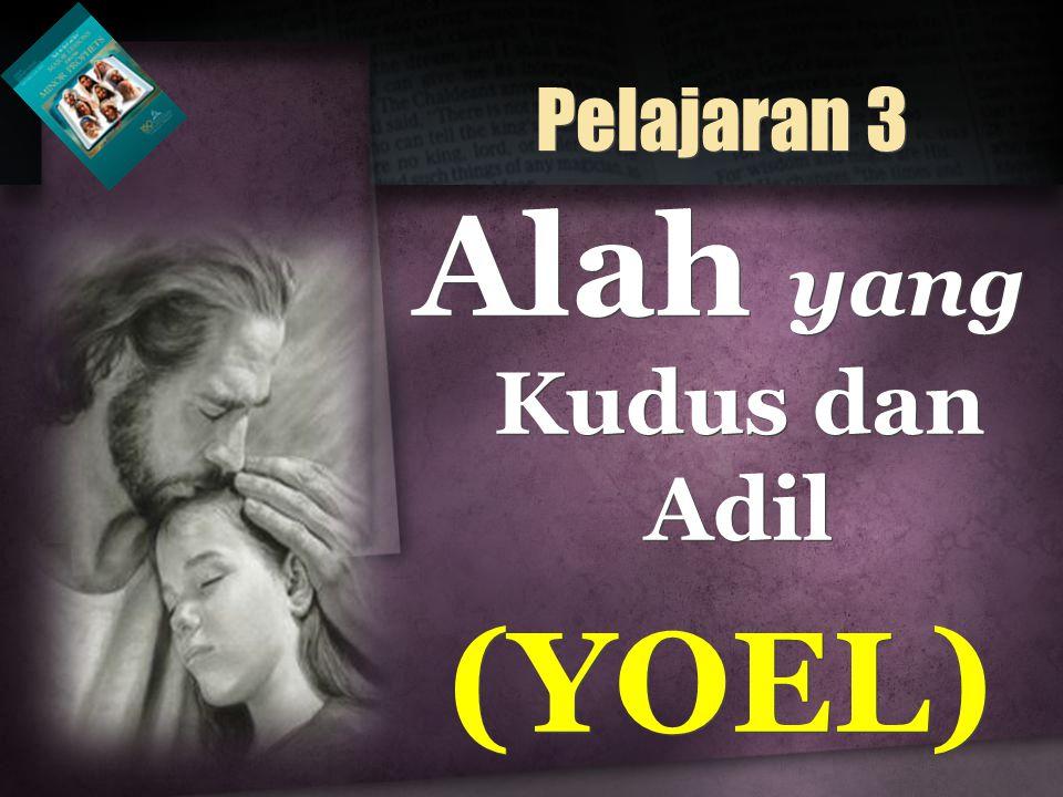 Alah yang Kudus dan Adil (YOEL) Alah yang Kudus dan Adil (YOEL) Pelajaran 3